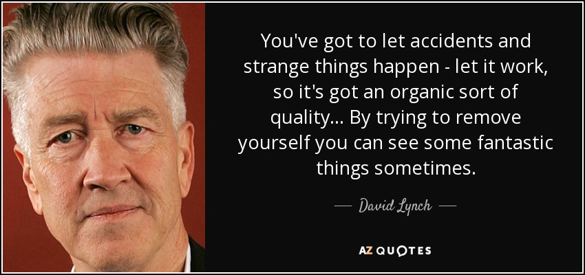 You've got to let accidents and strange things happen - let it work, so it's got an organic sort of quality ... By trying to remove yourself you can see some fantastic things sometimes. - David Lynch