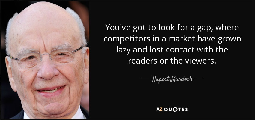 You've got to look for a gap, where competitors in a market have grown lazy and lost contact with the readers or the viewers. - Rupert Murdoch
