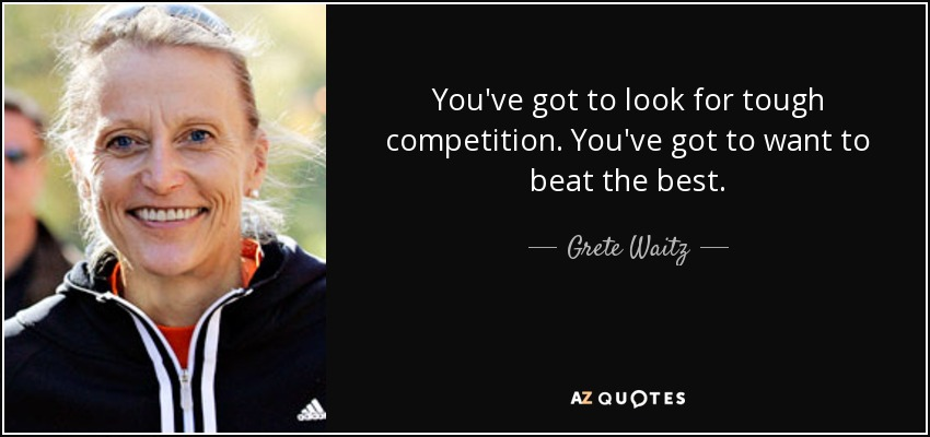 You've got to look for tough competition. You've got to want to beat the best. - Grete Waitz