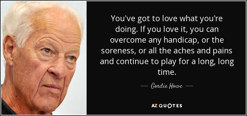 You've got to love what you're doing. If you love it, you can overcome any handicap, or the soreness, or all the aches and pains and continue to play for a long, long time. - Gordie Howe