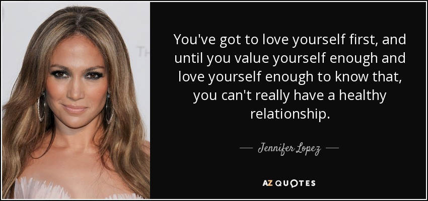 You've got to love yourself first, and until you value yourself enough and love yourself enough to know that, you can't really have a healthy relationship. - Jennifer Lopez