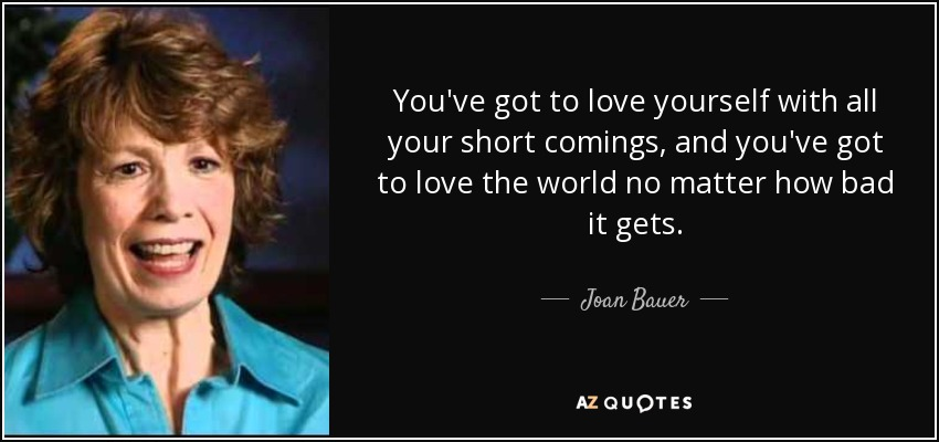 You've got to love yourself with all your short comings, and you've got to love the world no matter how bad it gets. - Joan Bauer