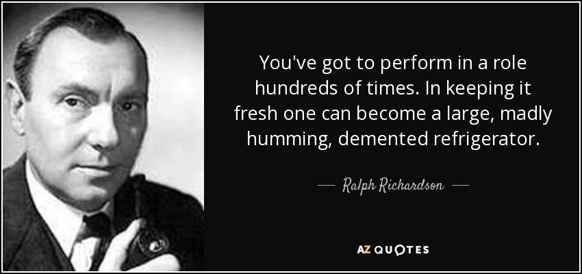 You've got to perform in a role hundreds of times. In keeping it fresh one can become a large, madly humming, demented refrigerator. - Ralph Richardson