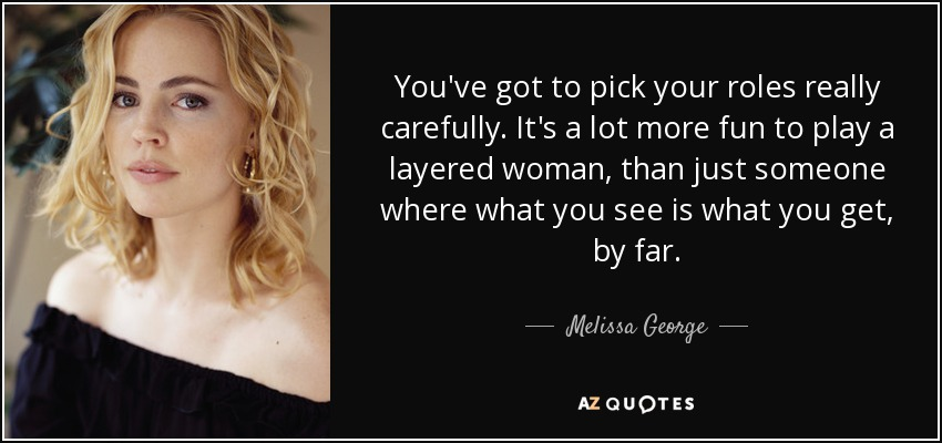 You've got to pick your roles really carefully. It's a lot more fun to play a layered woman, than just someone where what you see is what you get, by far. - Melissa George