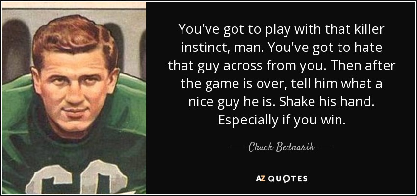 You've got to play with that killer instinct, man. You've got to hate that guy across from you. Then after the game is over, tell him what a nice guy he is. Shake his hand. Especially if you win. - Chuck Bednarik