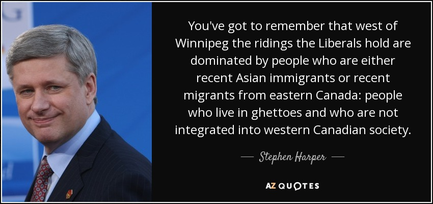 You've got to remember that west of Winnipeg the ridings the Liberals hold are dominated by people who are either recent Asian immigrants or recent migrants from eastern Canada: people who live in ghettoes and who are not integrated into western Canadian society. - Stephen Harper