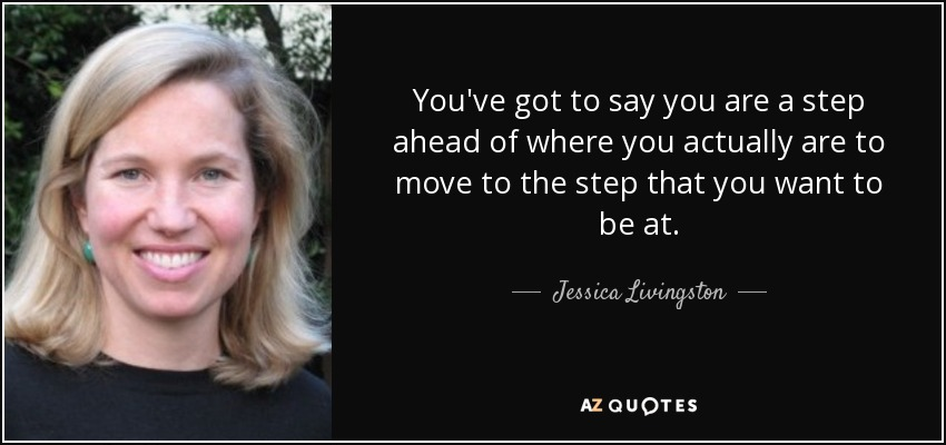 You've got to say you are a step ahead of where you actually are to move to the step that you want to be at. - Jessica Livingston