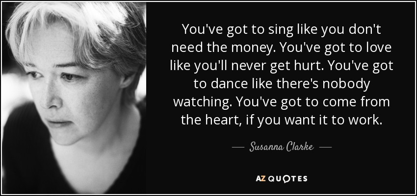 You've got to sing like you don't need the money. You've got to love like you'll never get hurt. You've got to dance like there's nobody watching. You've got to come from the heart, if you want it to work. - Susanna Clarke