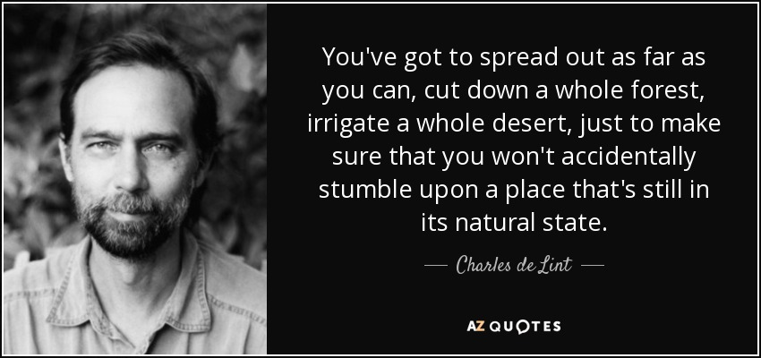 You've got to spread out as far as you can, cut down a whole forest, irrigate a whole desert, just to make sure that you won't accidentally stumble upon a place that's still in its natural state. - Charles de Lint