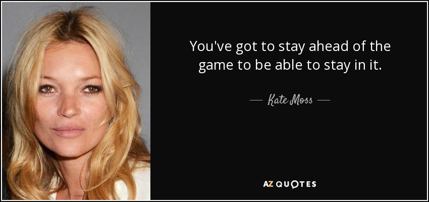 Kate Moss Quote: You've Got To Stay Ahead Of The Game To Be