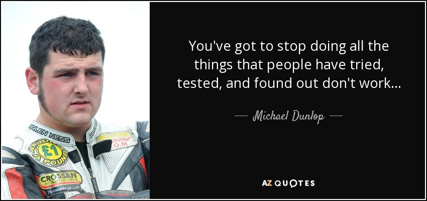 You've got to stop doing all the things that people have tried, tested, and found out don't work... - Michael Dunlop