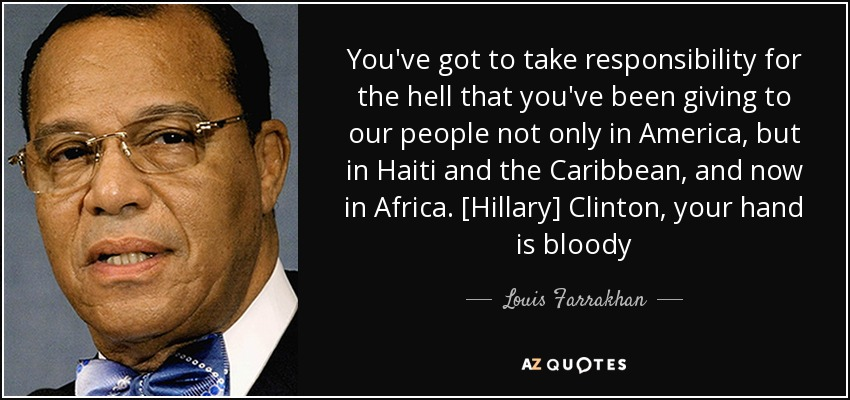 You've got to take responsibility for the hell that you've been giving to our people not only in America, but in Haiti and the Caribbean, and now in Africa. [Hillary] Clinton, your hand is bloody - Louis Farrakhan