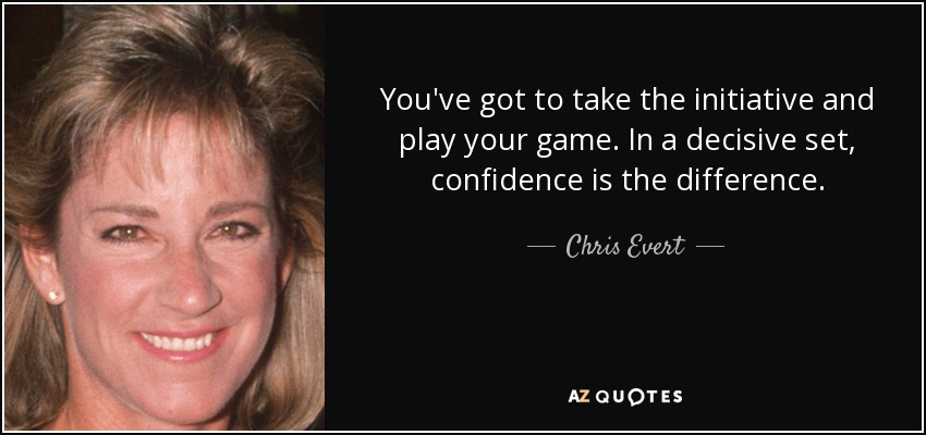 You've got to take the initiative and play your game. In a decisive set, confidence is the difference. - Chris Evert