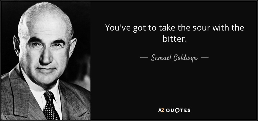 You've got to take the sour with the bitter. - Samuel Goldwyn