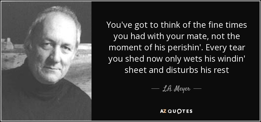 You've got to think of the fine times you had with your mate, not the moment of his perishin'. Every tear you shed now only wets his windin' sheet and disturbs his rest - L.A. Meyer