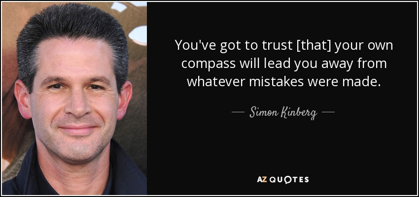 You've got to trust [that] your own compass will lead you away from whatever mistakes were made. - Simon Kinberg