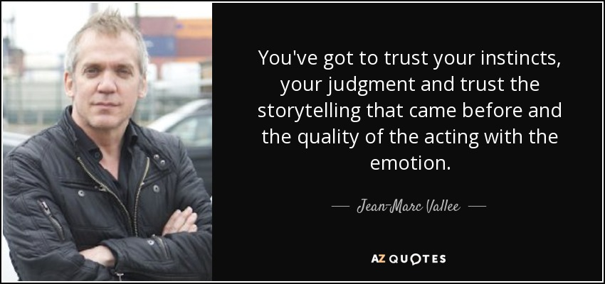 You've got to trust your instincts, your judgment and trust the storytelling that came before and the quality of the acting with the emotion. - Jean-Marc Vallee