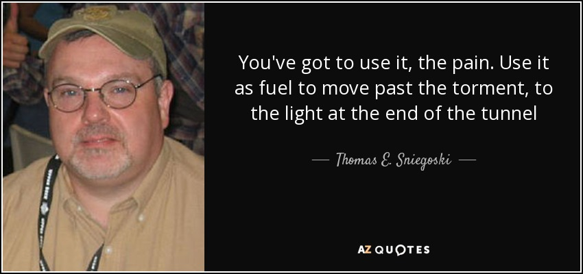 You've got to use it, the pain. Use it as fuel to move past the torment, to the light at the end of the tunnel - Thomas E. Sniegoski