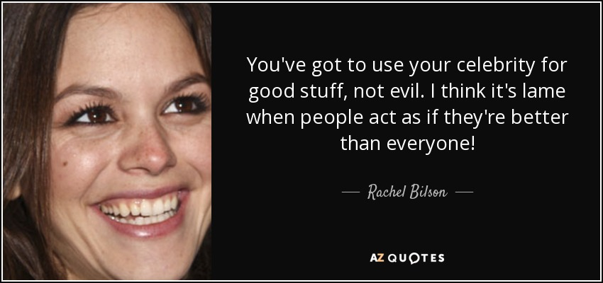 You've got to use your celebrity for good stuff, not evil. I think it's lame when people act as if they're better than everyone! - Rachel Bilson