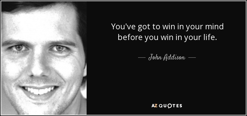 You've got to win in your mind before you win in your life. - John Addison