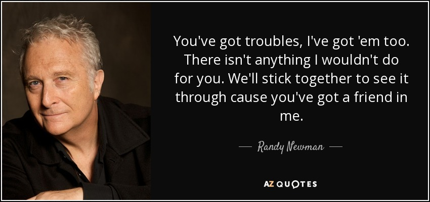 You've got troubles, I've got 'em too. There isn't anything I wouldn't do for you. We'll stick together to see it through cause you've got a friend in me. - Randy Newman