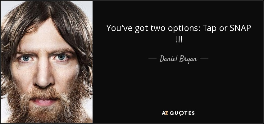 You've got two options: Tap or SNAP !!! - Daniel Bryan