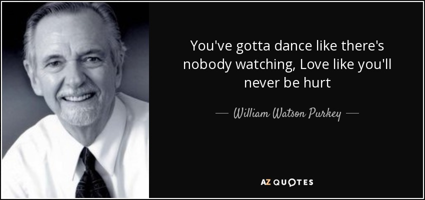 You've gotta dance like there's nobody watching, Love like you'll never be hurt - William Watson Purkey