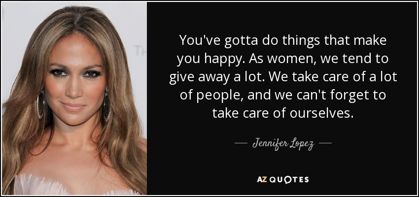 You've gotta do things that make you happy. As women, we tend to give away a lot. We take care of a lot of people, and we can't forget to take care of ourselves. - Jennifer Lopez