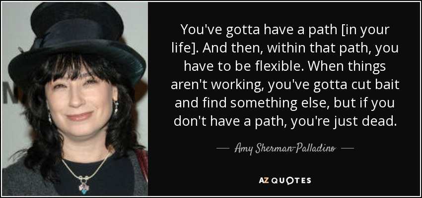 You've gotta have a path [in your life]. And then, within that path, you have to be flexible. When things aren't working, you've gotta cut bait and find something else, but if you don't have a path, you're just dead. - Amy Sherman-Palladino