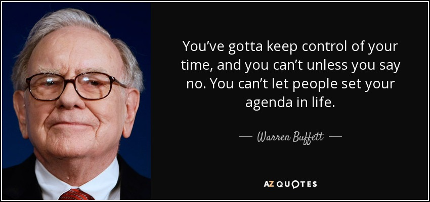 You've gotta keep control of your time, and you can't unless you say no. You can't let people set your agenda in life. - Warren Buffett