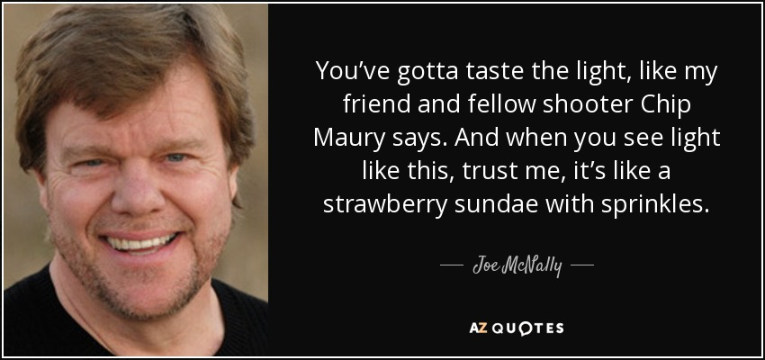 You've gotta taste the light, like my friend and fellow shooter Chip Maury says. And when you see light like this, trust me, it's like a strawberry sundae with sprinkles. - Joe McNally