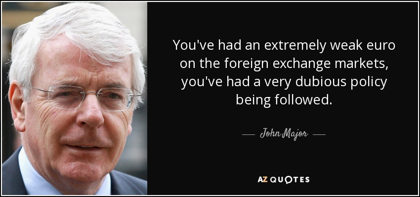 You've had an extremely weak euro on the foreign exchange markets, you've had a very dubious policy being followed. - John Major