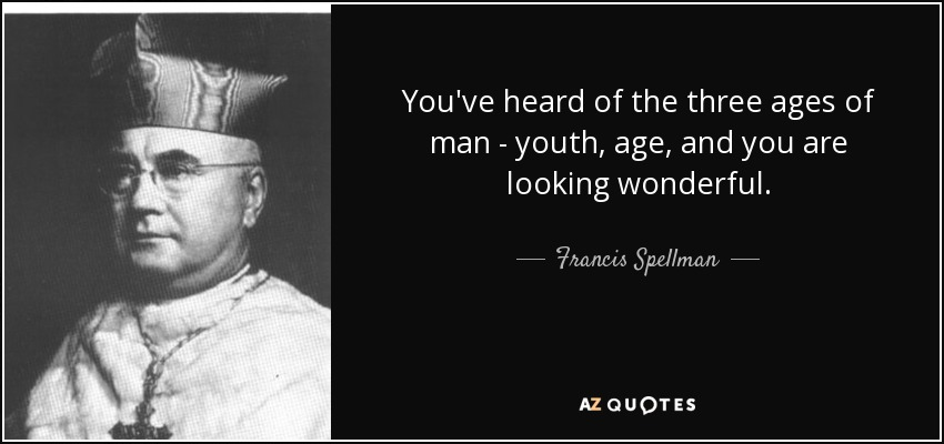 You've heard of the three ages of man - youth, age, and you are looking wonderful. - Francis Spellman