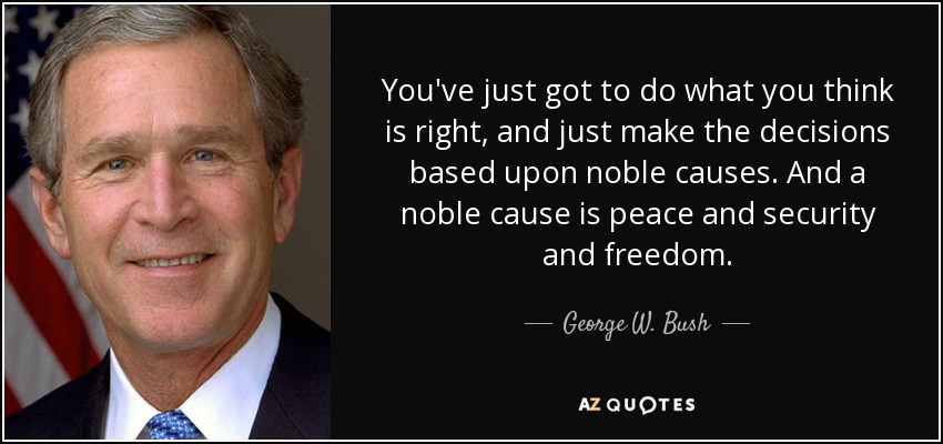 You've just got to do what you think is right, and just make the decisions based upon noble causes. And a noble cause is peace and security and freedom. - George W. Bush