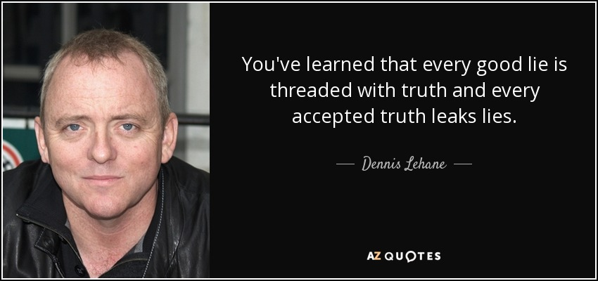 You've learned that every good lie is threaded with truth and every accepted truth leaks lies. - Dennis Lehane