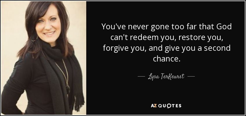 You've never gone too far that God can't redeem you, restore you, forgive you, and give you a second chance. - Lysa TerKeurst