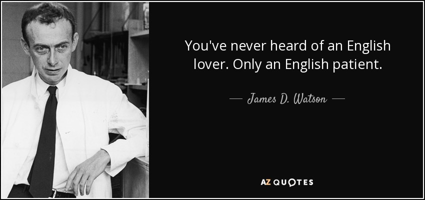 You've never heard of an English lover. Only an English patient. - James D. Watson