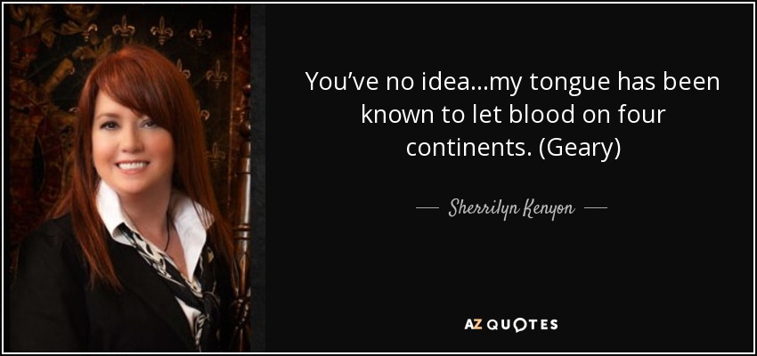 You've no idea...my tongue has been known to let blood on four continents. (Geary) - Sherrilyn Kenyon
