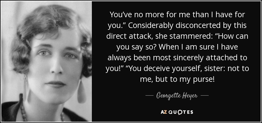 "You've no more for me than I have for you."" Considerably disconcerted by this direct attack, she stammered: ""How can you say so? When I am sure I have always been most sincerely attached to you!"" ""You deceive yourself, sister: not to me, but to my purse! - Georgette Heyer"