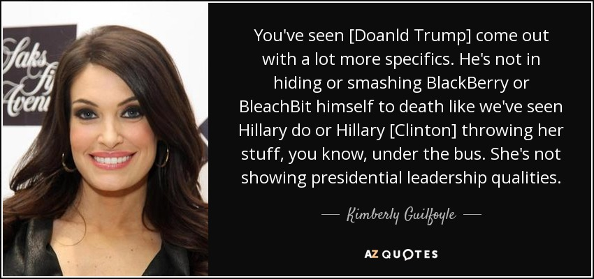 You've seen [Doanld Trump] come out with a lot more specifics. He's not in hiding or smashing BlackBerry or BleachBit himself to death like we've seen Hillary do or Hillary [Clinton] throwing her stuff, you know, under the bus. She's not showing presidential leadership qualities. - Kimberly Guilfoyle
