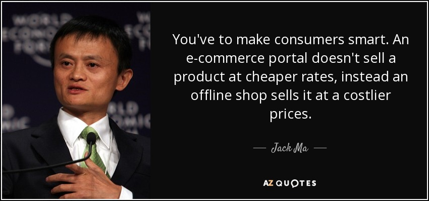 You've to make consumers smart. An e-commerce portal doesn't sell a product at cheaper rates, instead an offline shop sells it at a costlier prices. - Jack Ma