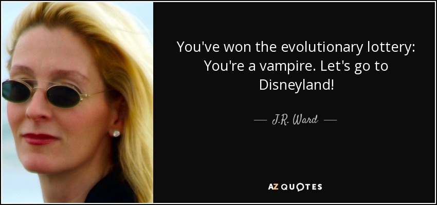 You've won the evolutionary lottery: You're a vampire. Let's go to Disneyland! - J.R. Ward