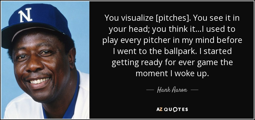 You visualize [pitches]. You see it in your head; you think it...I used to play every pitcher in my mind before I went to the ballpark. I started getting ready for ever game the moment I woke up. - Hank Aaron