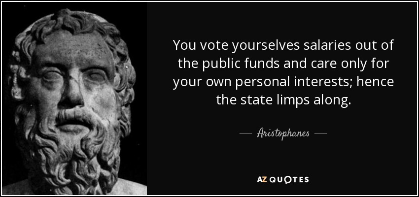 You vote yourselves salaries out of the public funds and care only for your own personal interests; hence the state limps along. - Aristophanes