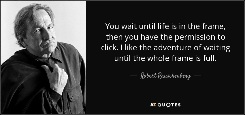 You wait until life is in the frame, then you have the permission to click. I like the adventure of waiting until the whole frame is full. - Robert Rauschenberg