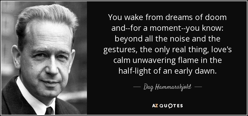 You wake from dreams of doom and--for a moment--you know: beyond all the noise and the gestures, the only real thing, love's calm unwavering flame in the half-light of an early dawn. - Dag Hammarskjold