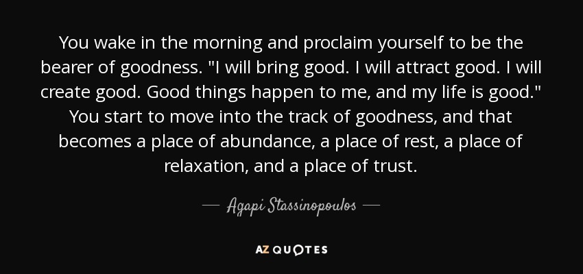You wake in the morning and proclaim yourself to be the bearer of goodness.