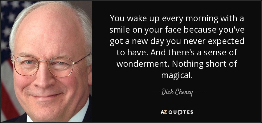 You wake up every morning with a smile on your face because you've got a new day you never expected to have. And there's a sense of wonderment. Nothing short of magical. - Dick Cheney
