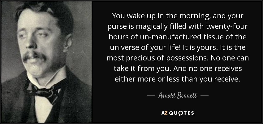 You wake up in the morning, and your purse is magically filled with twenty-four hours of un-manufactured tissue of the universe of your life! It is yours. It is the most precious of possessions. No one can take it from you. And no one receives either more or less than you receive. - Arnold Bennett