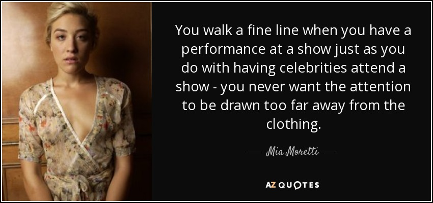 You walk a fine line when you have a performance at a show just as you do with having celebrities attend a show - you never want the attention to be drawn too far away from the clothing. - Mia Moretti